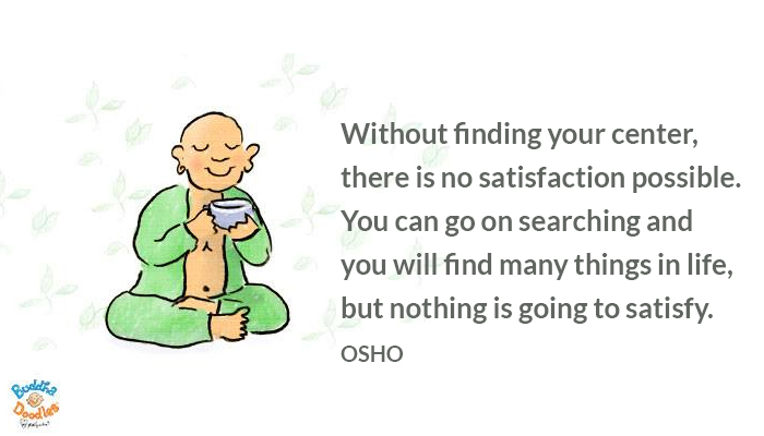 center finding life osho oshoonsatisfaction possible satisfaction searching things